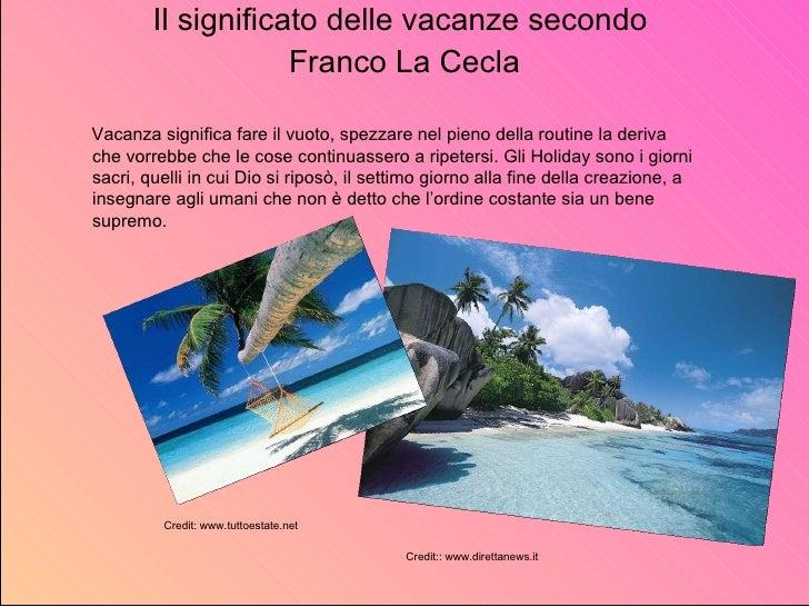 <ul><li>Il significato delle vacanze secondo  </li></ul><ul><li>Franco La Cecla </li></ul>Vacanza significa fare il vuoto,...