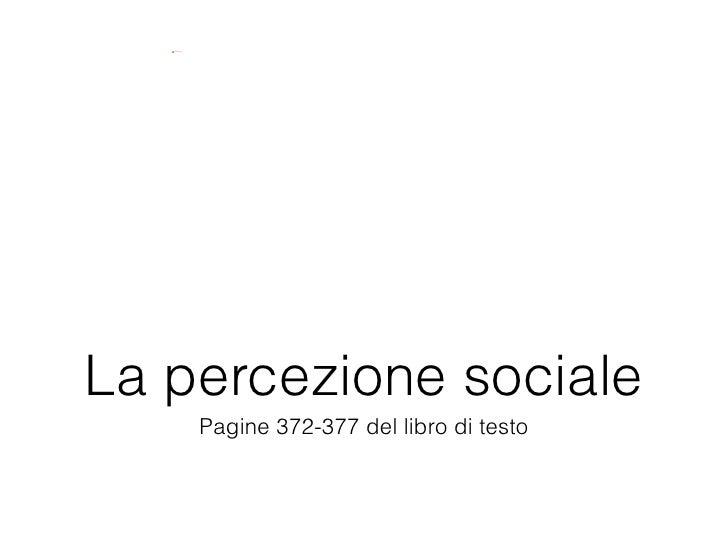 <ul><li>Pagine 372-377 del libro di testo </li></ul>La percezione sociale