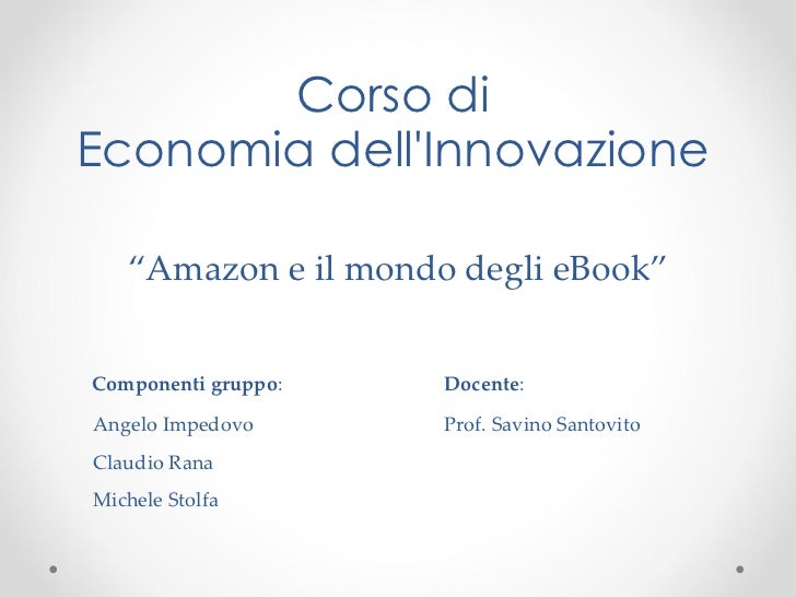 """Corso di Economia dell'Innovazione """" Amazon e il mondo degli eBook"""" <ul><li>Componenti gruppo : Docente : </li></ul><ul><u..."""