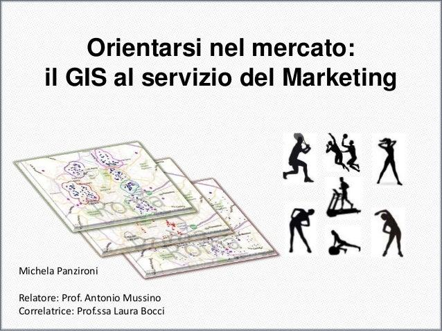 Orientarsi nel mercato: il GIS al servizio del Marketing Michela Panzironi Relatore: Prof. Antonio Mussino Correlatrice: P...