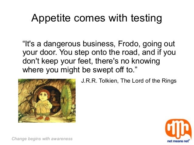 """Change begins with awareness Appetite comes with testing """"It's a dangerous business, Frodo, going out your door. You step ..."""
