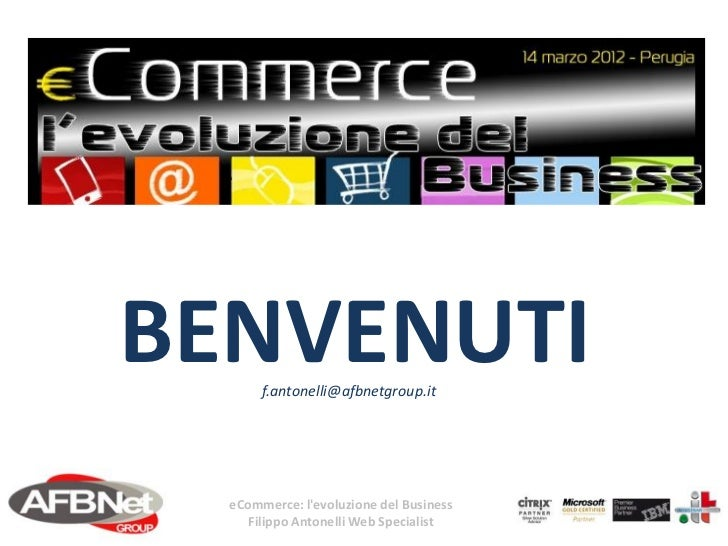 BENVENUTI       f.antonelli@afbnetgroup.it  eCommerce: levoluzione del Business     Filippo Antonelli Web Specialist