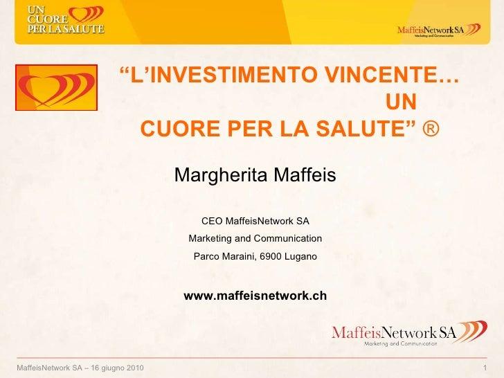 """MaffeisNetwork SA – 16 giugno 2010  """" L'INVESTIMENTO VINCENTE…  UN CUORE PER LA SALUTE""""   ® Margherita Maffeis CEO Maffeis..."""