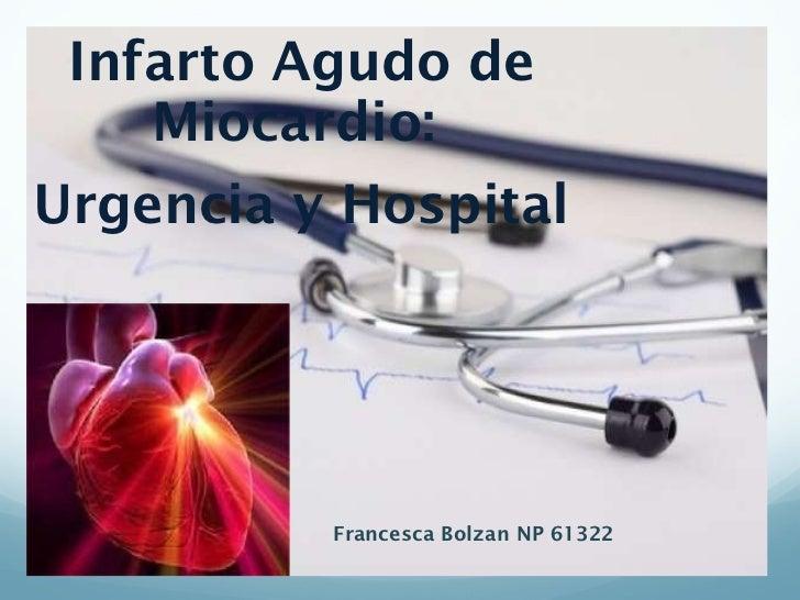 <ul><li>Infarto Agudo de Miocardio:  </li></ul><ul><li>Urgencia y Hospital </li></ul>Francesca Bolzan NP 61322