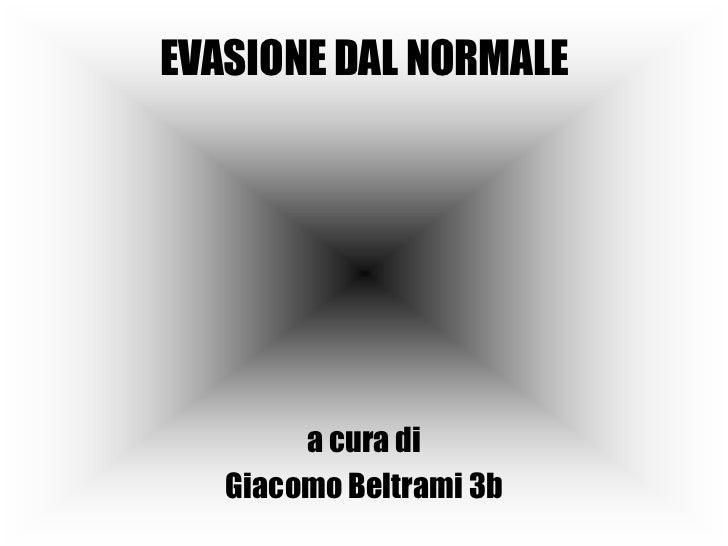 EVASIONE DAL NORMALE<br />a cura di<br />Giacomo Beltrami 3b<br />