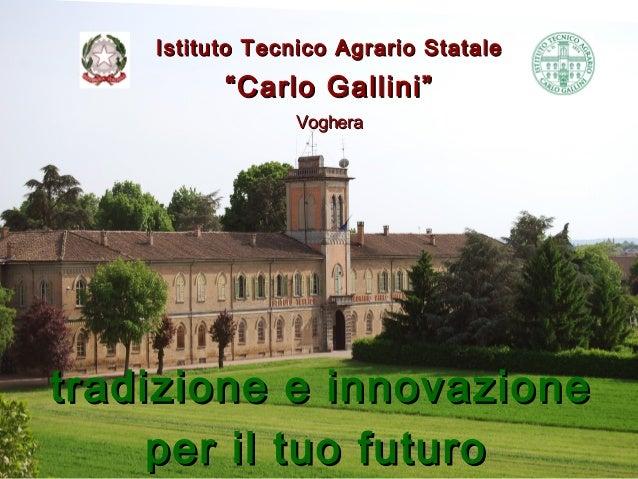 """Istituto Tecnico Agrario Statale          """"Carlo Gallini""""                Vogheratradizione e innovazione     per il tuo fu..."""