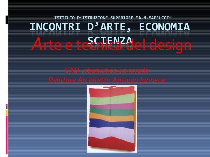 A rte e tecnica del design CAD urbanistica ed arredo Relatore Architetto Antonio Iannece