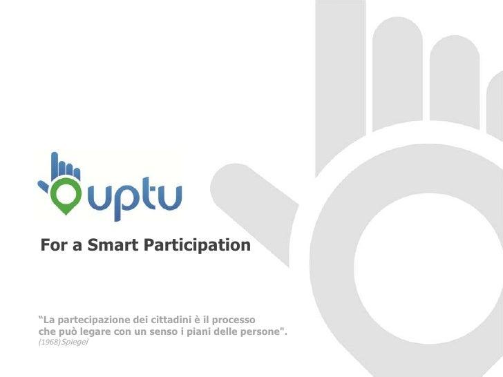 """For a Smart Participation""""La partecipazione dei cittadini è il processoche può legare con un senso i piani delle persone""""...."""