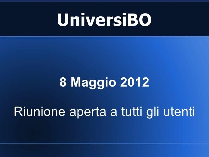 UniversiBO        8 Maggio 2012Riunione aperta a tutti gli utenti