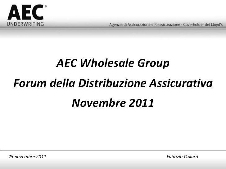 AEC Wholesale Group Forum della Distribuzione Assicurativa Novembre 2011 25 novembre 2011   Fabrizio Callarà