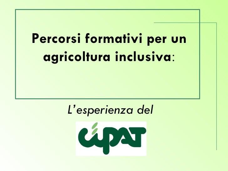 L'esperienza del   CIPAT   Percorsi formativi per un agricoltura inclusiva :