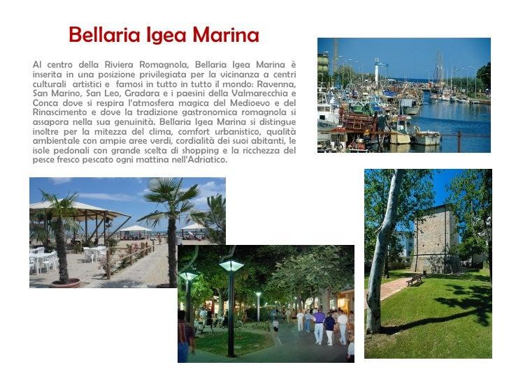 Bellaria Igea Marina Al centro della Riviera Romagnola, Bellaria Igea Marina è inserita in una posizione privilegiata per ...