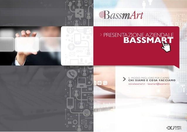 PRESENTAZIONE AZIENDALE BASSMART 2015> IL MODO MIGLIORE PER CAPIRE CHI SIAMO E COSA FACCIAMO www.bassmart.it – bassmart@ba...