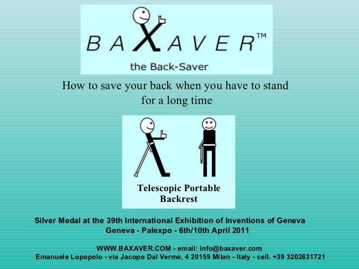<ul><li>How to save your back when you have to stand  </li></ul><ul><li>for a long time </li></ul>WWW.BAXAVER.COM - email:...
