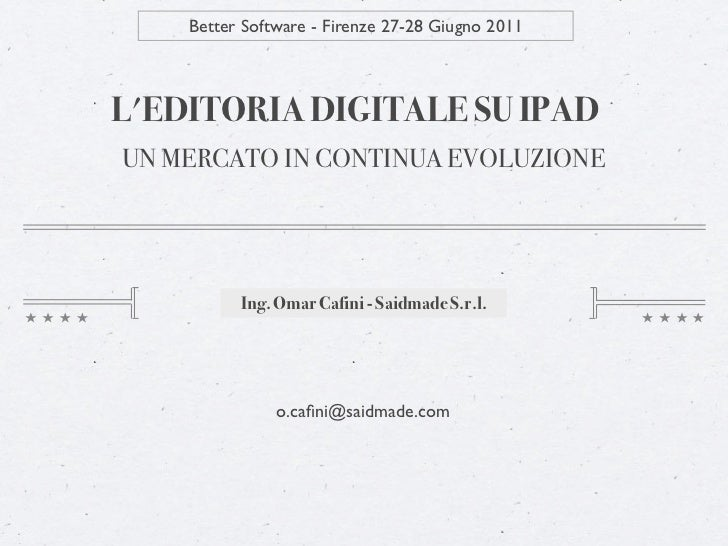 Better Software - Firenze 27-28 Giugno 2011LEDITORIA DIGITALE SU IPADUN MERCATO IN CONTINUA EVOLUZIONE          Ing. Omar ...