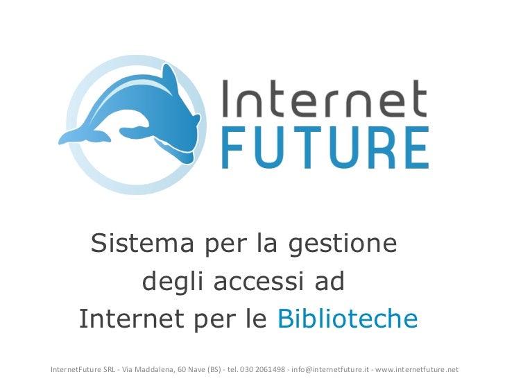 Sistema per la gestione  degli accessi ad  Internet per le  Biblioteche InternetFuture SRL - Via Maddalena, 60 Nave (BS) -...