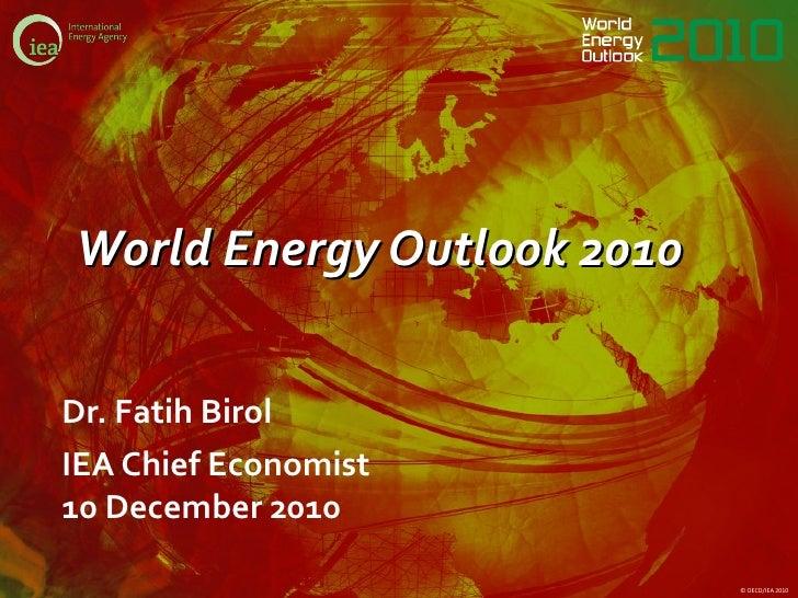 World Energy Outlook 2010 <ul><li>Dr. Fatih Birol </li></ul><ul><li>IEA Chief Economist 10 December 2010 </li></ul>