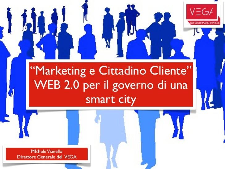 """Marketing e Cittadino Cliente""      WEB 2.0 per il governo di una               smart city       MIchele VianelloDirettor..."