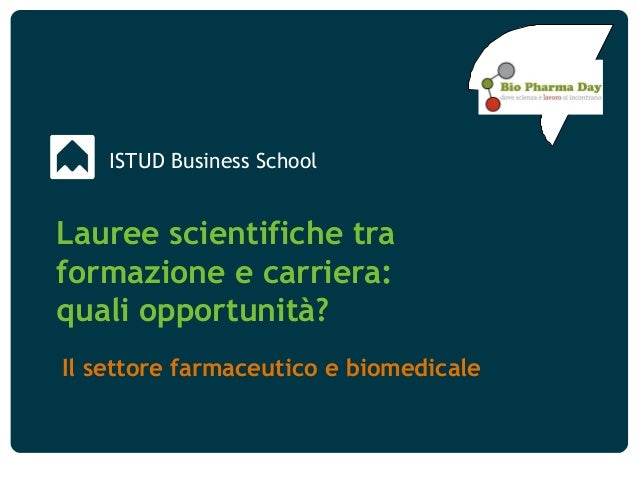 Lauree Scientifiche tra formazione e carriera: quali opportunità? Biopharma Day 2014