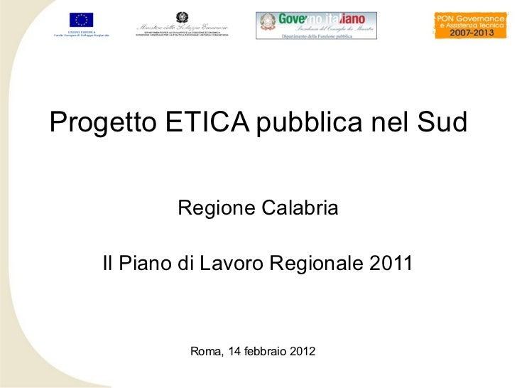 Progetto ETICA pubblica nel Sud          Regione Calabria   Il Piano di Lavoro Regionale 2011            Roma, 14 febbraio...