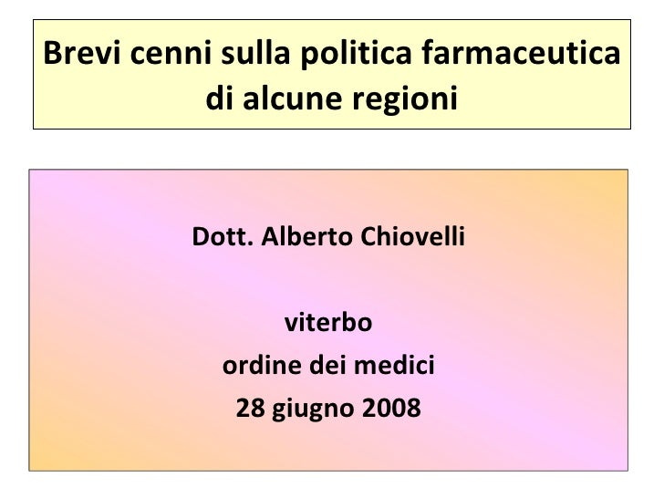 Brevi cenni sulla politica farmaceutica di alcune regioni Dott. Alberto Chiovelli viterbo ordine dei medici 28 giugno 2008