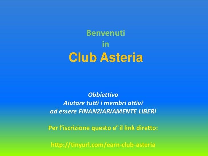 Benvenuti<br />in<br />Club Asteria<br />ObbiettivoAiutaretuttiimembriattiviad essere FINANZIARIAMENTE LIBERI<br />Per l'i...