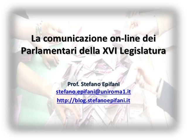 La comunicazione on-line dei Parlamentari della XVI Legislatura Prof. Stefano Epifani stefano.epifani@uniroma1.it http://b...