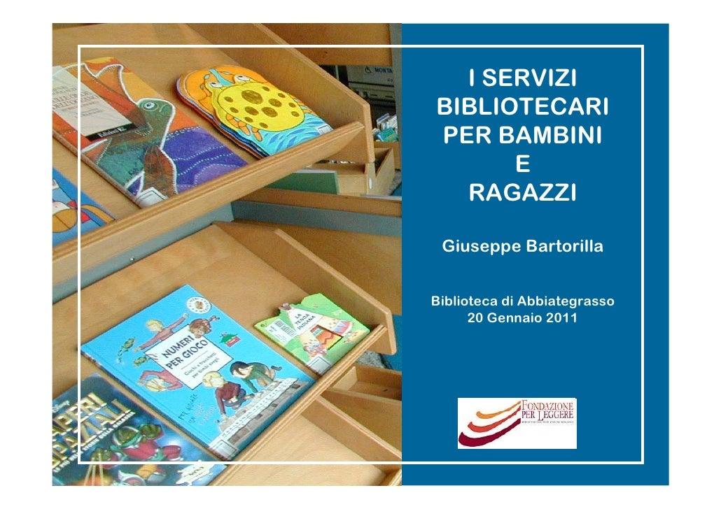 I SERVIZIBIBLIOTECARIPER BAMBINI      E  RAGAZZI Giuseppe BartorillaBiblioteca di Abbiategrasso      20 Gennaio 2011