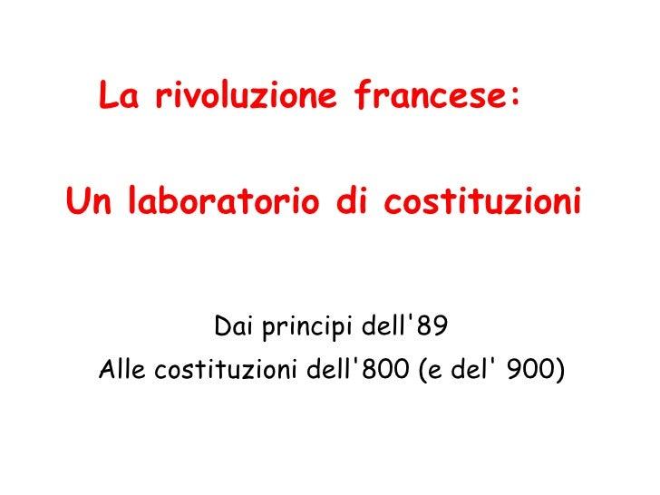 Un laboratorio di costituzioni Dai principi dell'89 Alle costituzioni dell'800 (e del' 900) La rivoluzione francese: