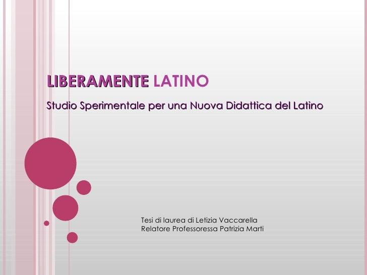 LIBERAMENTE  LATINO Studio Sperimentale per una Nuova Didattica del Latino Tesi di laurea di Letizia Vaccarella Relatore P...