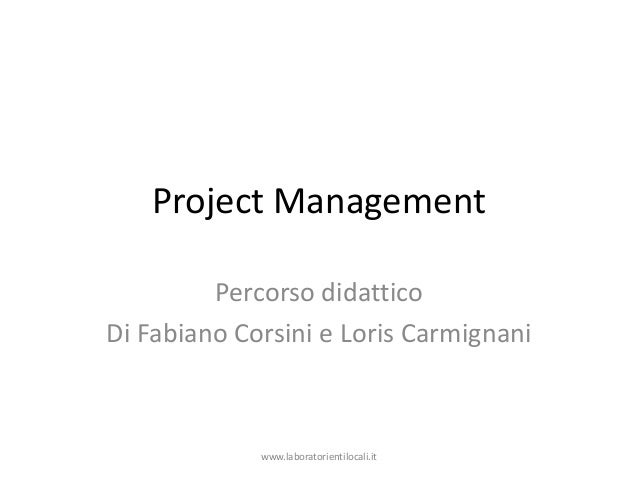 Project Management Percorso didattico Di Fabiano Corsini e Loris Carmignani www.laboratorientilocali.it