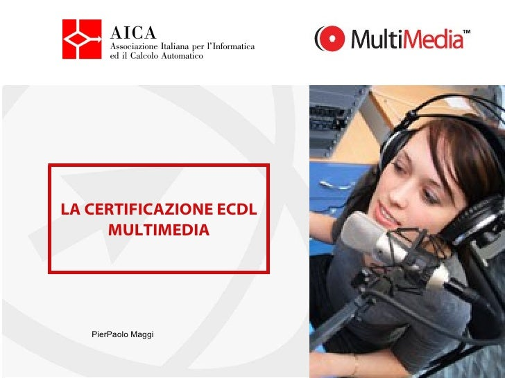 LA CERTIFICAZIONE ECDL MULTIMEDIA PierPaolo Maggi