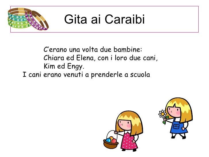 Gita ai Caraibi <ul><ul><ul><li>C'erano una volta due bambine: Chiara ed Elena, con i loro due cani, Kim ed Engy. </li></u...