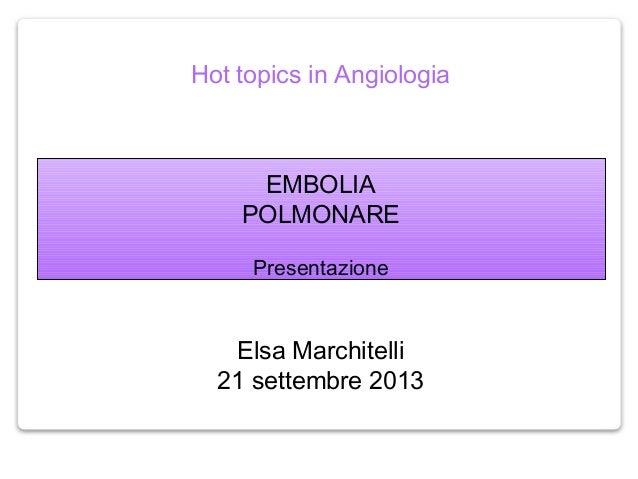 Hot topics in Angiologia EMBOLIA POLMONARE Presentazione Elsa Marchitelli 21 settembre 2013