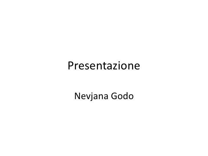 Presentazione<br />Nevjana Godo<br />