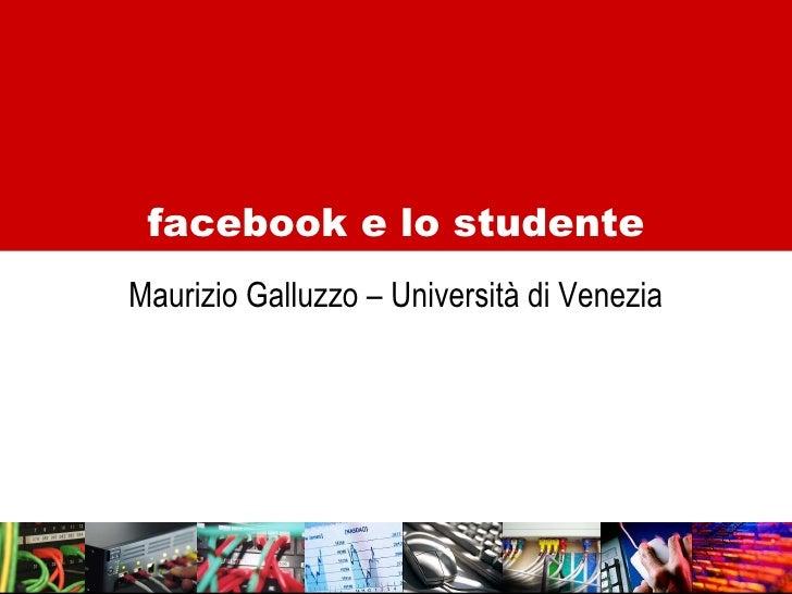 <ul><li>Maurizio Galluzzo – Università di Venezia </li></ul>facebook e lo studente