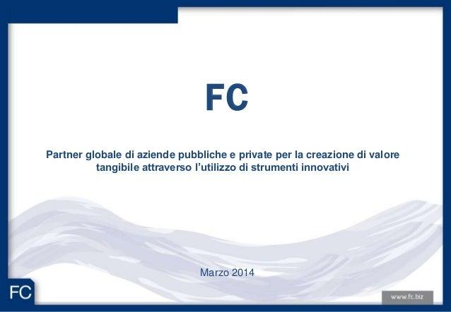 FC Marzo 2014 Partner globale di aziende pubbliche e private per la creazione di valore tangibile attraverso l'utilizzo di...
