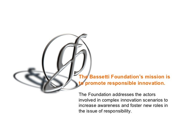The Bassetti Foundation's mission is to promote   responsible innovation.   The Foundation addresses the actors involved i...