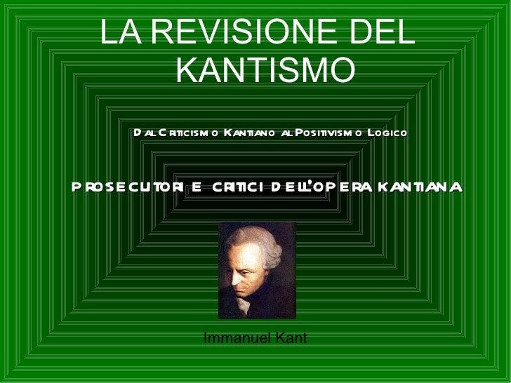 LA REVISIONE DEL      KANTISMO      D al C riticism o Kantiano al Positivism o Logicoprosecutori e critici d ellopera kant...