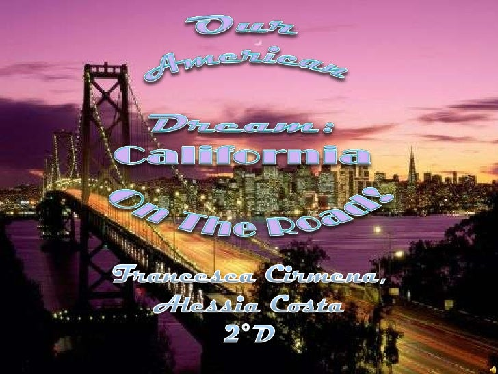 Our American Dream:<br />California <br />On The Road!<br />Francesca Cirmena, <br />Alessia Costa<br />2°D<br />