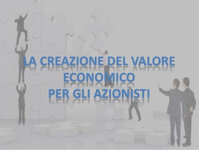 LA CREAZIONE DEL VALORE ECONOMICO PER GLI AZIONISTI