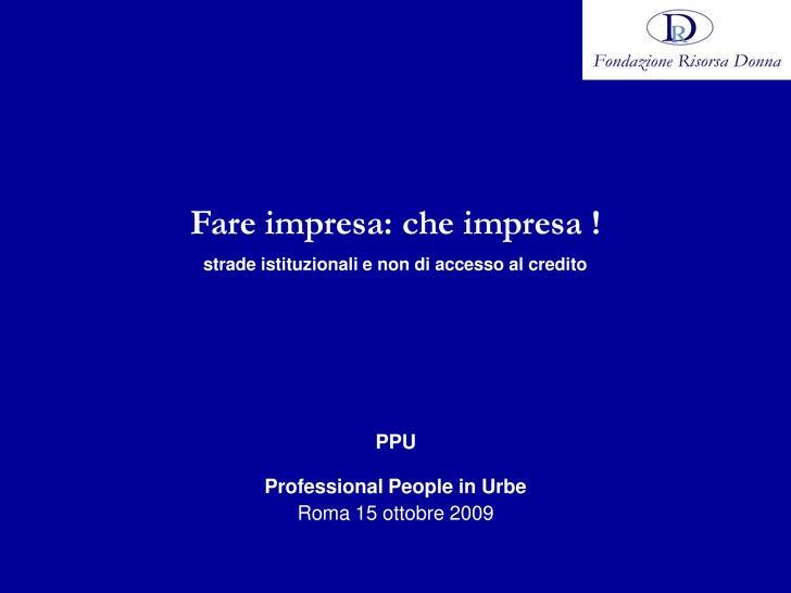 Fare impresa: che impresa ! strade istituzionali e non di accesso al credito                          PPU         Professi...