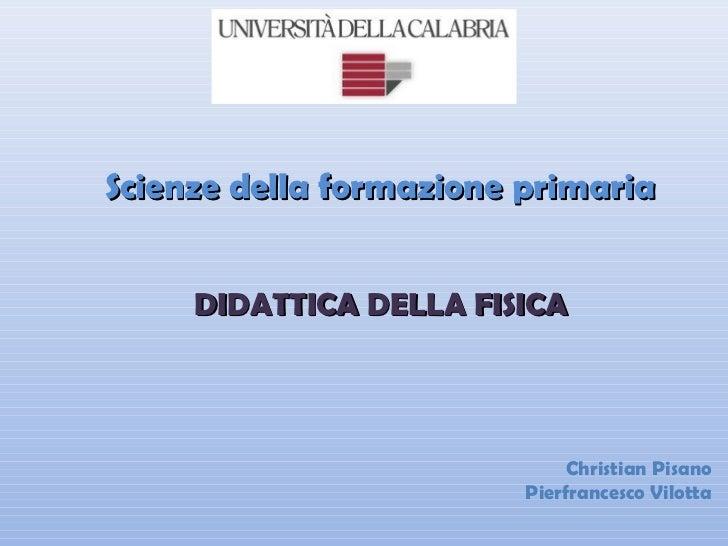 Scienze della formazione primaria     DIDATTICA DELLA FISICA                              Christian Pisano                ...