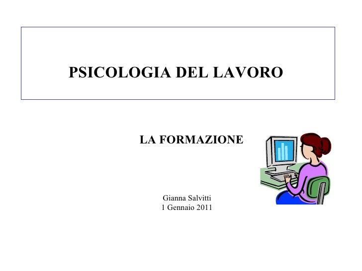 PSICOLOGIA DEL LAVORO  Gianna Salvitti 1 Gennaio 2011 LA FORMAZIONE