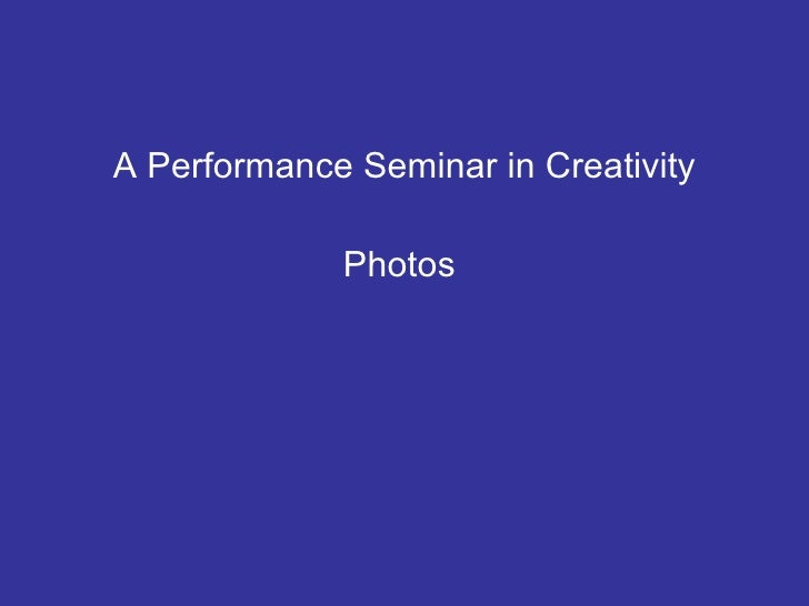 <ul><li>A Performance Seminar in Creativity </li></ul><ul><li>Photos  </li></ul>