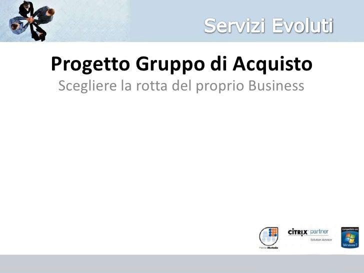 Servizi Evoluti<br />Progetto Gruppo di Acquisto<br />Scegliere la rotta del proprio Business<br />