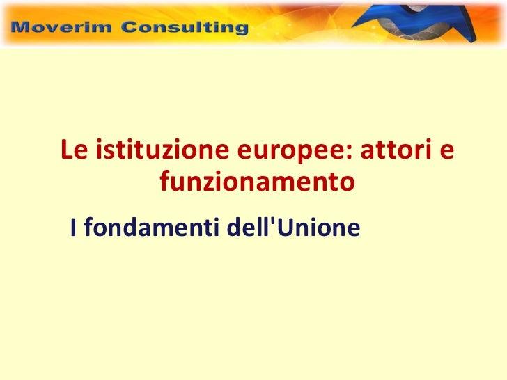 Le istituzione europee: attori e         funzionamentoI fondamenti dellUnione