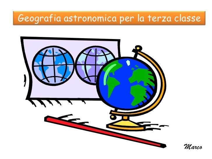 Geografia astronomica per la terza classe                                     Marco