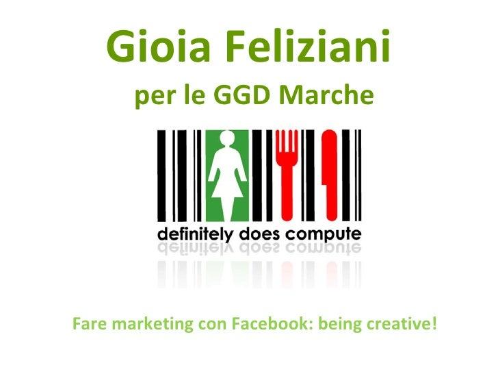 Fare Marketing con Facebook: being creative! Gioia Feliziani aka Gioiaco m munica