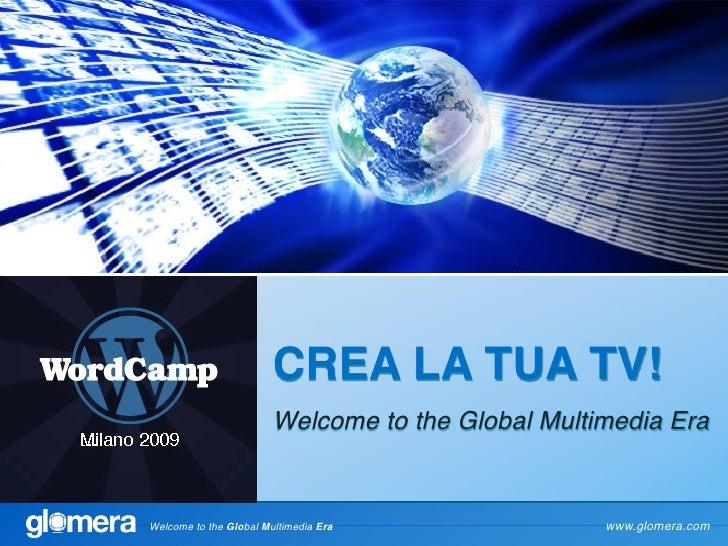 CREA LA TUA TV!                         Welcome to the Global Multimedia Era   Welcome to the Global Multimedia Era       ...